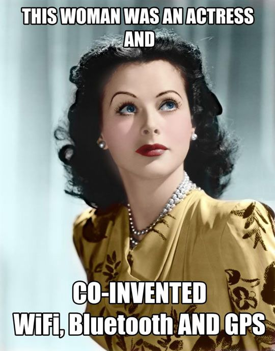 Hedy Lamarr Everyone (also not entirely accurate information, she and a friend developed tech that was eventually used for today's wireless technologies)