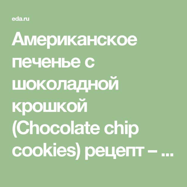 Американское печенье с шоколадной крошкой (Сhocolate chip cookies) рецепт – американская кухня: выпечка и десерты. «Афиша-Еда»