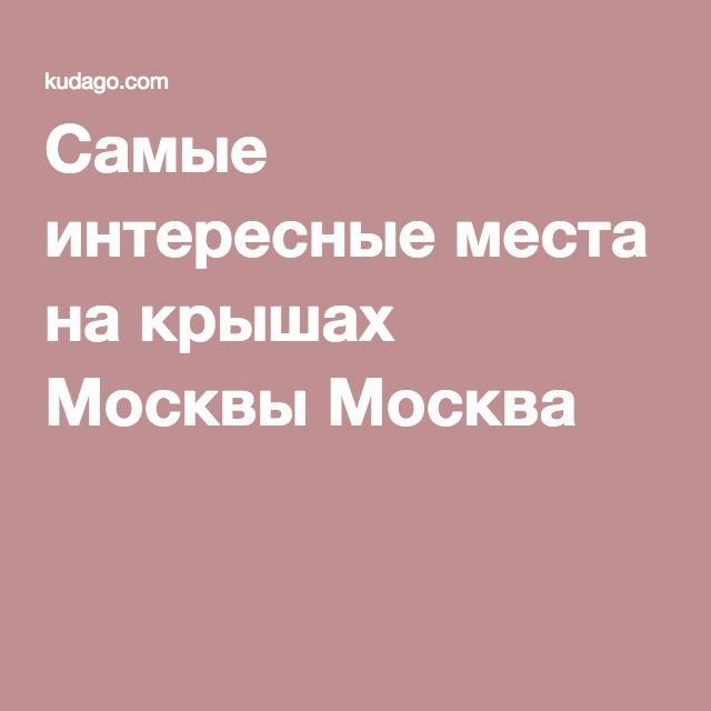 Самые интересные места на крышах Москвы Москва