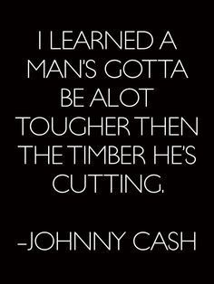 I learned a man's gotta be alot tougher than the timber he's cutting. - Johnny Cash