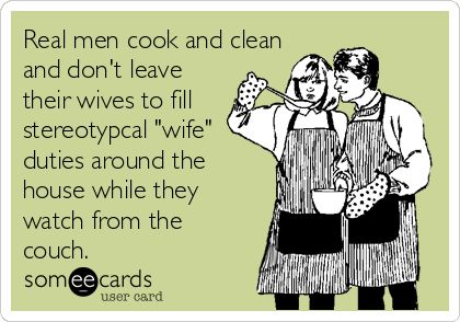Real men cook and clean and don't leave their wives to fill stereotypical 'wife' duties around the house while they watch from the couch.