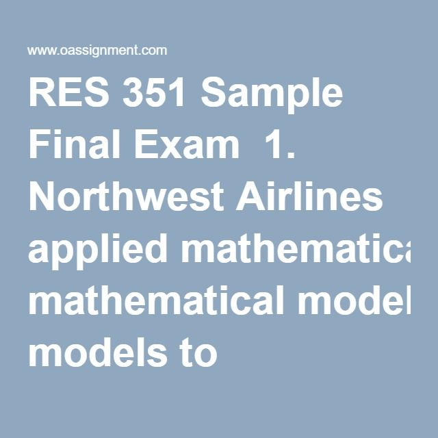 RES 351 Sample Final Exam  1. Northwest Airlines applied mathematical models to determine which customers in its database were currently responsible for most of its profitability and which customers were not currently profitable but had similar characteristics to the most profitable customers. Northwest Airlines utilized _____ to identify these customers.  2. Minute Maid sees research as the fundamental first step in any business decision, and it created proprietary methods for conducting…