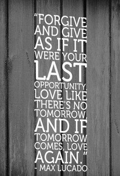 U201cForgive And Give As If It Were Your Last Opportunity. Love Like Thereu0027s No  Tomorrow, And If Tomorrow Comes, Love Again.