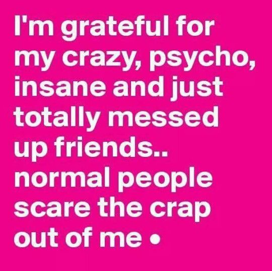 Messed Up Quotes About Friends: I'm Grateful For My Crazy, Psycho, Insane And Just Totally