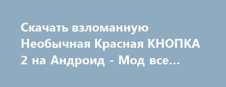 Скачать взломанную Необычная Красная КНОПКА 2 на Андроид - Мод все открыто http://hacked-androider.ru/365-skachat-vzlomannuyu-neobychnaya-krasnaya-knopka-2-na-android-mod-vse-otkryto.html