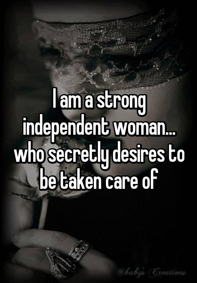 """I am a strong independent woman... who secretly desires to be taken care of"""