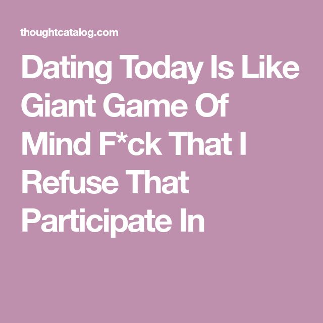 Dating Today Is Like Giant Game Of Mind F*ck That I Refuse That Participate In