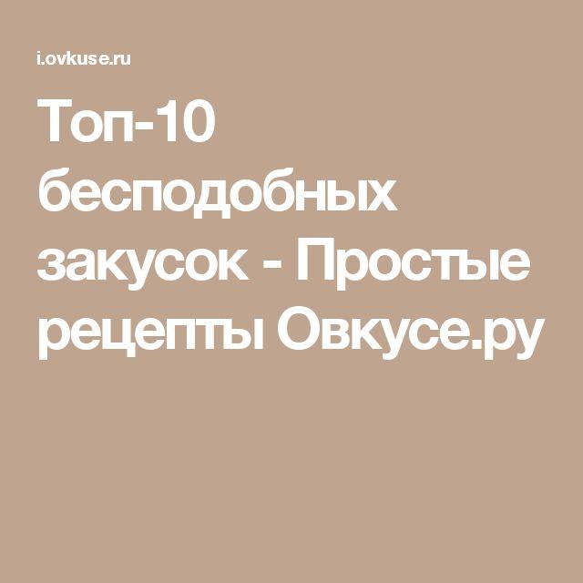 Топ-10 бесподобных закусок - Простые рецепты Овкусе.ру