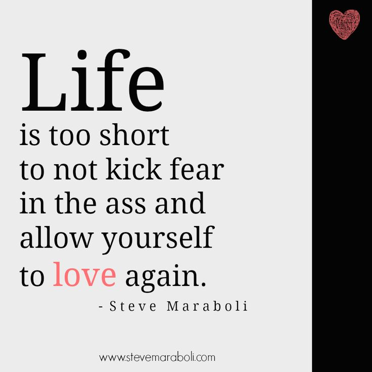 """Life is too short to not kick fear in the ass and allow yourself to love again."" - Steve Maraboli #quote"