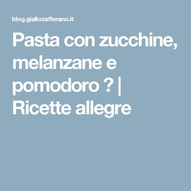 Pasta con zucchine, melanzane e pomodoro ♥ | Ricette allegre