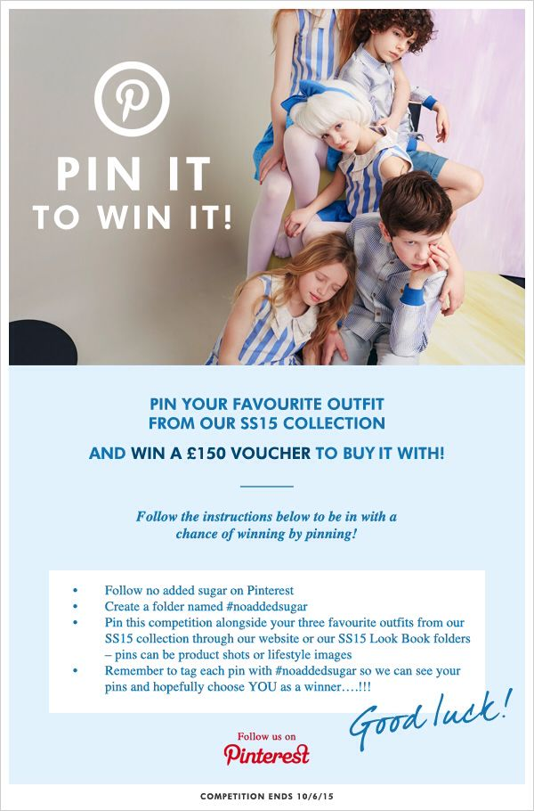 PIN YOUR FAVOURITE OUTFIT FROM OUR SS15 COLLECTION AND WIN A £150 VOUCHER TO BUY IT WITH! Follow the instructions below to be in with a chance of winning by pinning! 1. Follow no added sugar on pinterest 2. Create a folder named #noaddedsugar 3. Pin this competition alongside you three favourite outfits from our SS15 collection through our website or our SS15 Look Book folders - pins can be product shots or lifestyle images 4. Remember to tag each pin with #noaddedsugar Good luck! NAS x