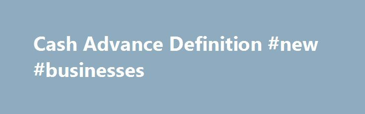 Cash Advance Definition #new #businesses http://busines.remmont.com/cash-advance-definition-new-businesses/  #business cash advance # Cash Advance What is a 'Cash Advance' A cash advance is a short-term loan from a bank or alternative lender. The term also refers to a service provided by many credit card issuers allowing cardholders to withdraw a certain amount of cash, either through an ATM or directly from a bank […]