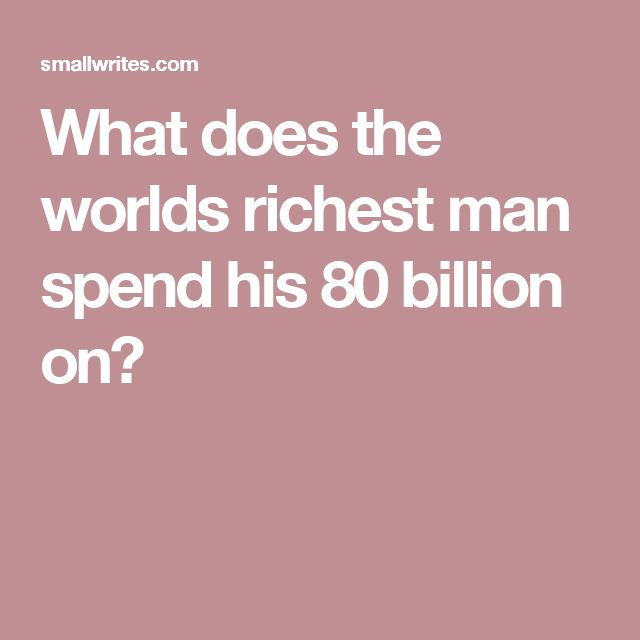 What does the worlds richest man spend his 80 billion on?