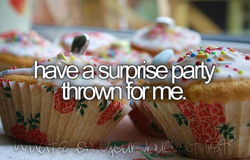 Have a surprise party thrown for me.