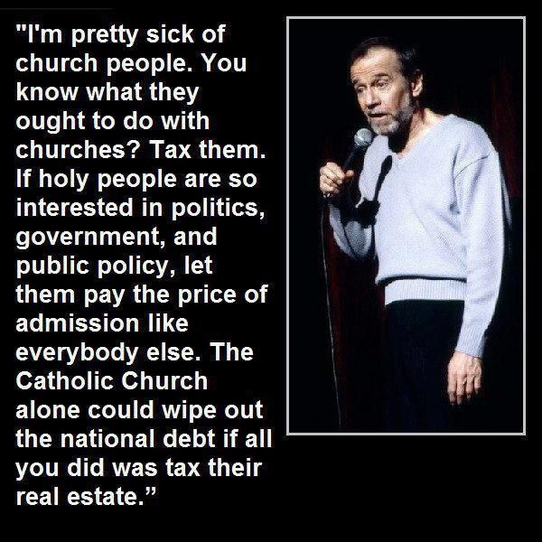 If churches want to play the game of politics, let them pay admission like everyone else. -- George Carlin