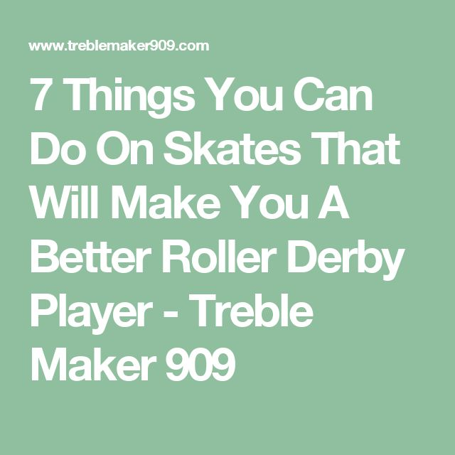 7 Things You Can Do On Skates That Will Make You A Better Roller Derby Player - Treble Maker 909