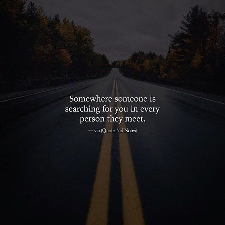 Somewhere someone is searching for you in every person they meet. via (http://ift.tt/2mjwZmg)