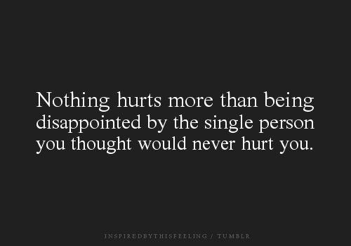 you eventually learn to trust no one. Being alone sucks but at least you don't have to worry about being let down or hurt.                                                                                                                                                                                 Plus