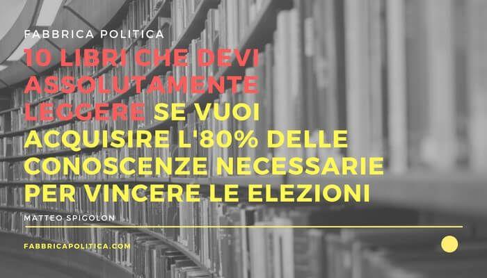 10 libri (quasi) sconosciuti che devi assolutamente leggere se vuoi acquisire l'80% delle conoscenze necessarie per vincere le elezioni