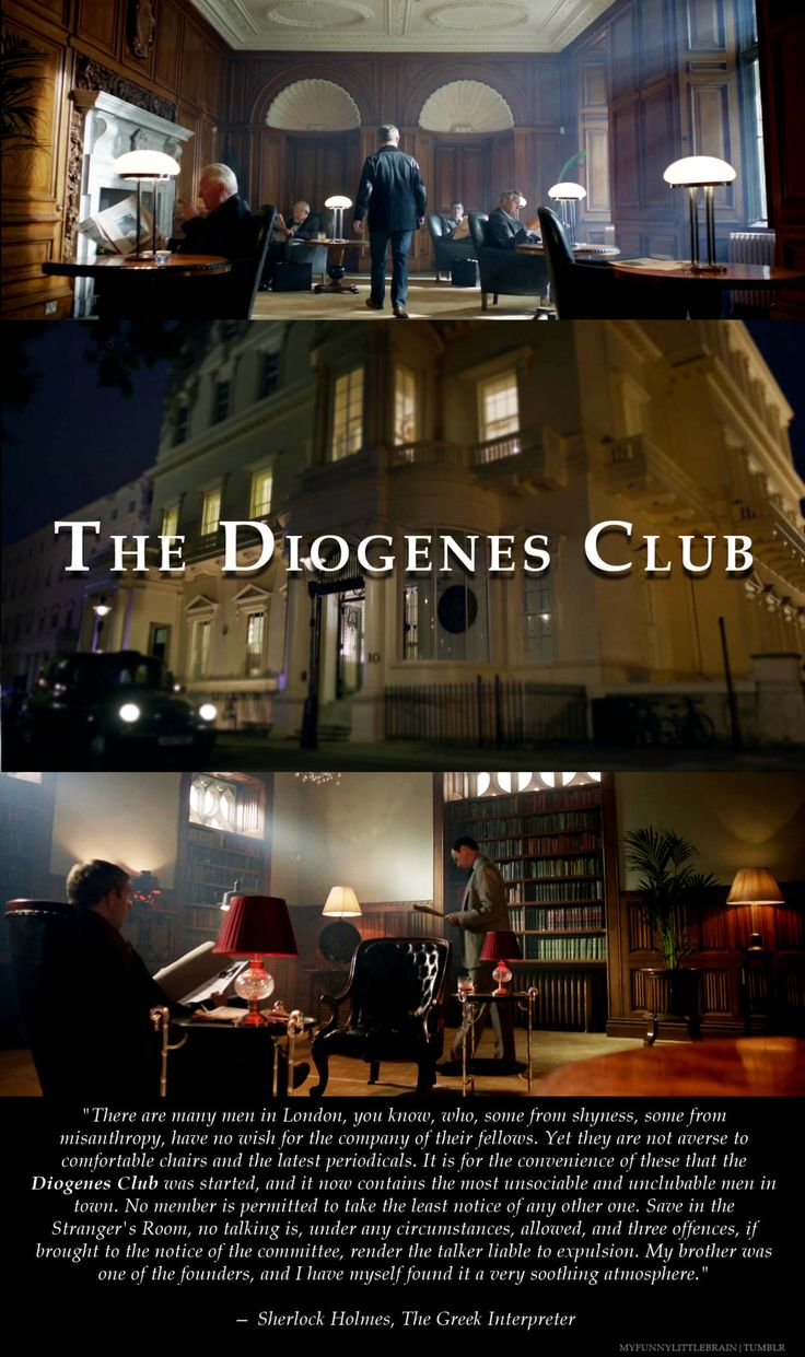 "I need to join the Diogenes Club:""There are many men in London who have no wish for the company of their fellows. Yet they are not averse to comfortable chairs & the latest periodicals. It is for the convenience of these that the Diogenes club was started, & it now contains the most unsociable and unclubable men in town...No talking under any circumstances allowed...My brother was one of the founders, & I have myself found it a very soothing atmosphere.""  -Sherlock Holmes ""The Greek…"