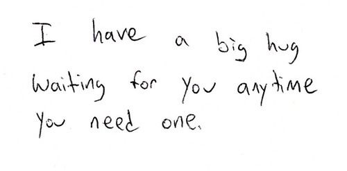 i have a big hug waiting for you anytime you need one