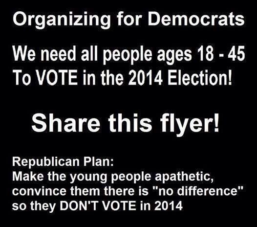 "Organizing for Democrats | We need all people ages 18 - 45 to VOTE in the 2014 election! Share this flyer! Republican plan: Make the young people apathetic, convince them there is ""no difference"" so they don't VOTE in 2014."