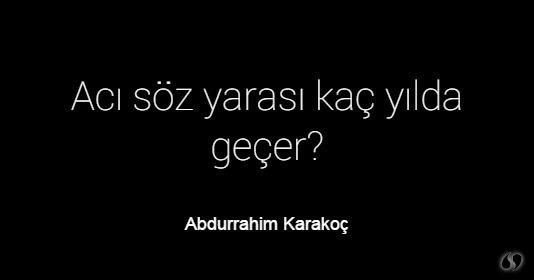 Abdurrahim Karakoç ~ Acı söz yarası kaç yılda geçer?