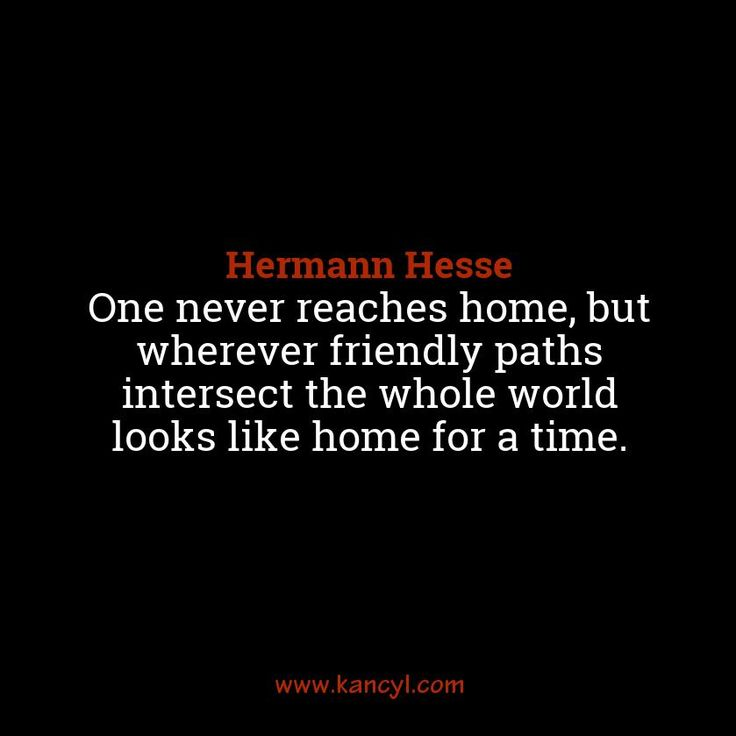 """""""One never reaches home, but wherever friendly paths intersect the whole world looks like home for a time."""", Hermann Hesse"""