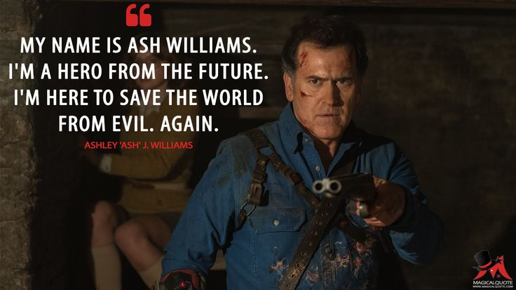 Ashley 'Ash' J. Williams: My name is Ash Williams. I'm a hero from the future. I'm here to save the world from evil. Again.  More on: http://www.magicalquote.com/series/ash-vs-evil-dead/ #AshleyWilliams #Ash #AshvsEvilDead