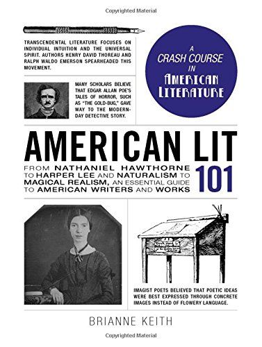 American Lit 101: From Nathaniel Hawthorne to Harper Lee and Naturalism to Magical Realism, an essential guide to American writers and works (Adams 101):   <b>From poetry to fiction to essays, <i>American Lit 101</i> leaves no page unturned!</b><BR><BR> Edgar Allan Poe. Willa Cather. Henry David Thoreau. Mark Twain. The list of important American writers goes on and on. These voices played a vital role in shaping the scope of American literature, and the United States itself. But too o...