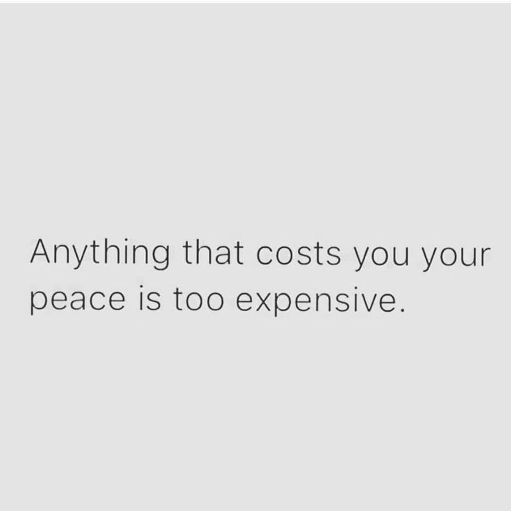 Anything that costs you your peace is too expensive.  (your true, God given peace)