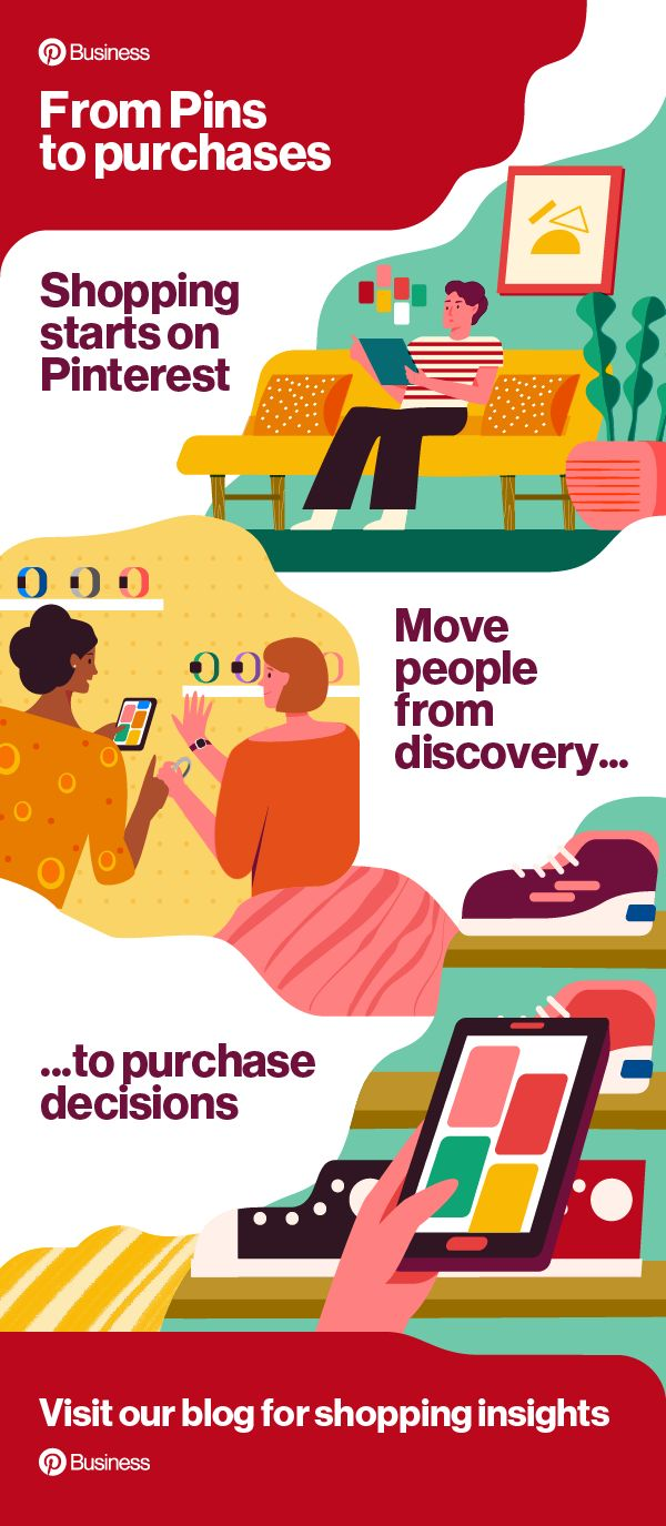 Get our path to purchase infographic. Our latest insights show how people use Pinterest to go from discovery to purchase decisions. Pinterest impacts what people buy, which brands they choose and even how much they spend. Learn how your brand can play a part.