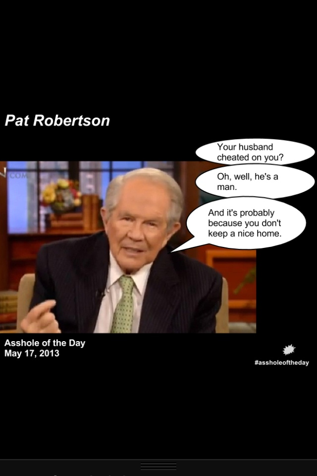 "Pat Robertson Asshole of The Day./Would his response be the same if it was the wife who was cheating? He's GOT to get out of the 1950's mentality that the husband ""provides"" a home and food. In most households, both husband and wife work so both ""provide"" these things. Get real."