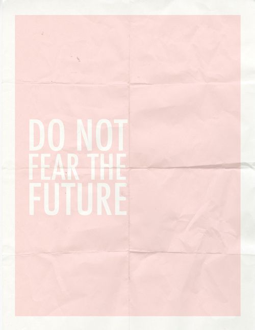 ...Do not fear the future...