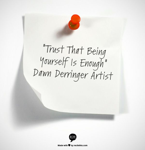 """Trust That Being Yourself Is Enough""  Dawn Derringer Artist"