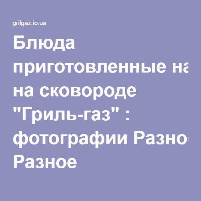 """Блюда приготовленные на сковороде """"Гриль-газ"""" : фотографии Разное"""