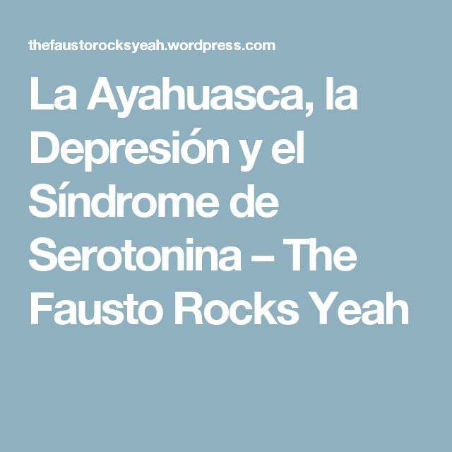 La Ayahuasca, la Depresión y el Síndrome de Serotonina – The Fausto Rocks Yeah