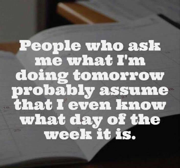 Truuuuth, especially right now.  I basically only know whether or not I have to work the next day... and even that has been questionable.