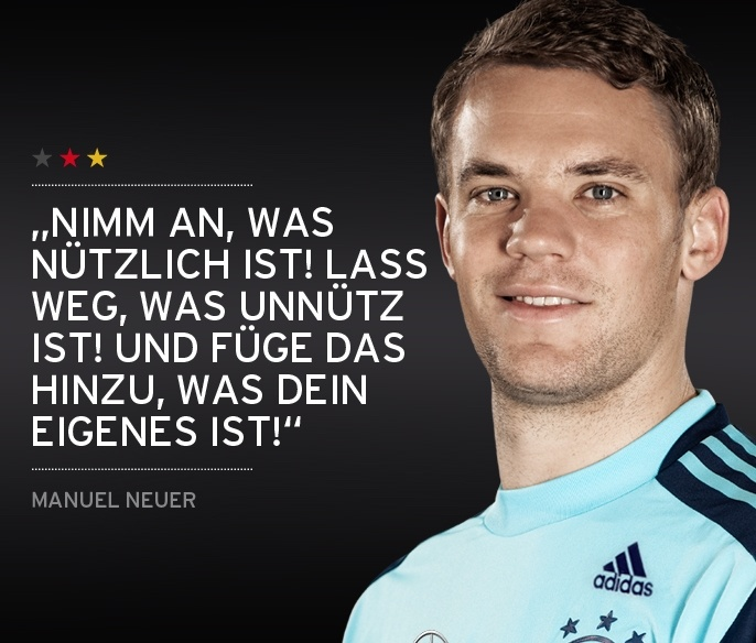 Manuel Neuer- To take what is useful! leave out what is useless and add the Groove what is your own
