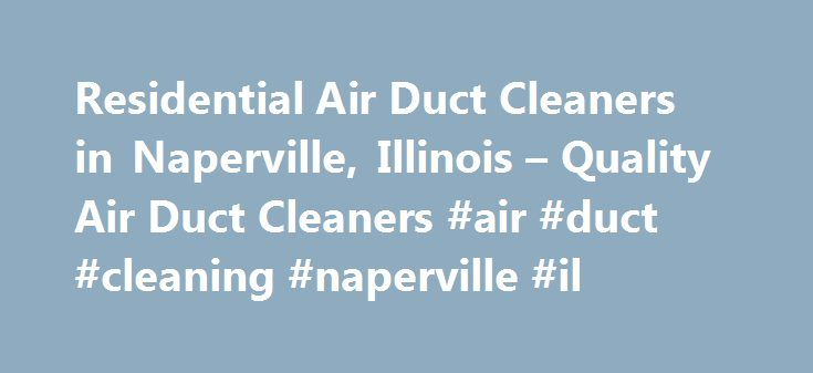 Residential Air Duct Cleaners in Naperville, Illinois – Quality Air Duct Cleaners #air #duct #cleaning #naperville #il http://sudan.nef2.com/residential-air-duct-cleaners-in-naperville-illinois-quality-air-duct-cleaners-air-duct-cleaning-naperville-il/  # Naperville Air Duct Cleaning Residential Air Duct Cleaning in Naperville, Illinois Quality Air Duct Cleaners is often called in by home owners when there are allergy or dust problems; basically whenever indoor air quality is poor. We make…