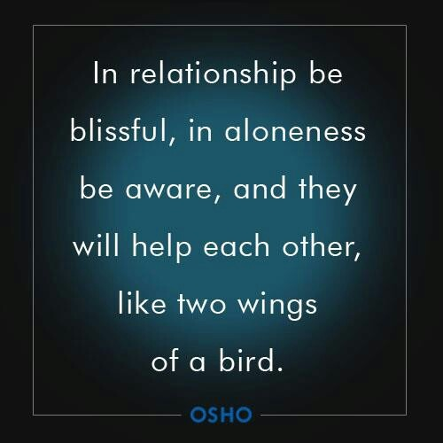 In relationship be blissful, in aloneness be aware, and they will help each other, like two wings of a bird. Osho
