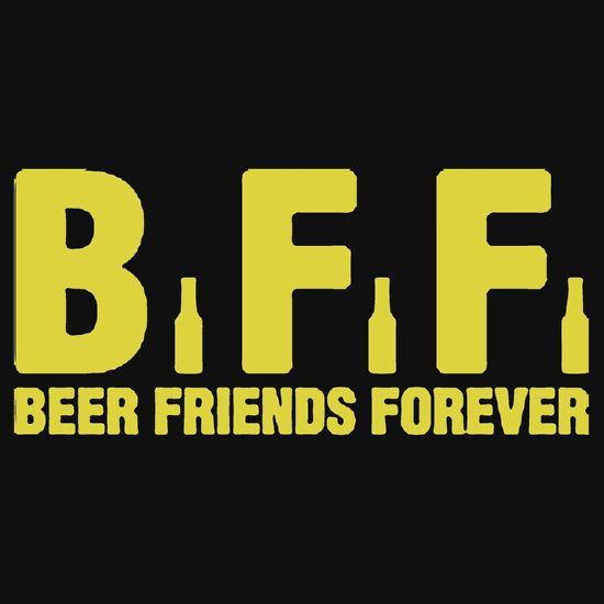 BFF. BEER FRIENDS FOREVER. THIS DESIGN AVAILABLE ON UNISEX T-SHIRT, PHONE CASE, MUG, AND 20 OTHER PRODUCTS.  CHECK THEM OUT.