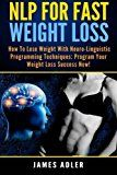 NLP For Fast Weight Loss: How to Lose Weight with Neuro-Linguistic Programming Techniques: Program Your Weight Loss Success NOW! (NLP Neuro-Linguistic Programming Hypnosis Weight Loss) (Volume 1)