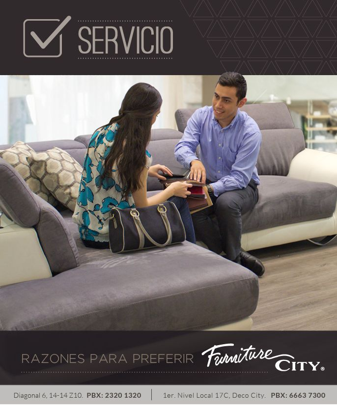 Razones para preferir Furniture City: SERVICIO  Todos los miembro de Furniture City están capacitados para brindarle la mejor asesoría basada en a las últimas tendencias de diseño y decoración. Nos enfocamos en las necesidades específicas de cada cliente para hacer de su visita una experiencia única y agradable.