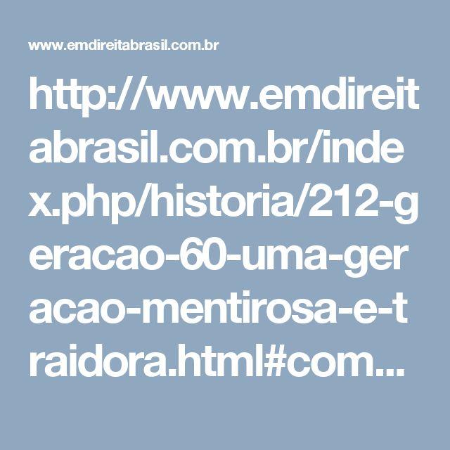 """http://www.emdireitabrasil.com.br/index.php/historia/212-geracao-60-uma-geracao-mentirosa-e-traidora.html#comments =  a """"geração 60"""" - com seus heróis revolucionários, artistas """"esclarecidos"""" e arautos da intelectualidade - está fazendo um trabalho primoroso!"""