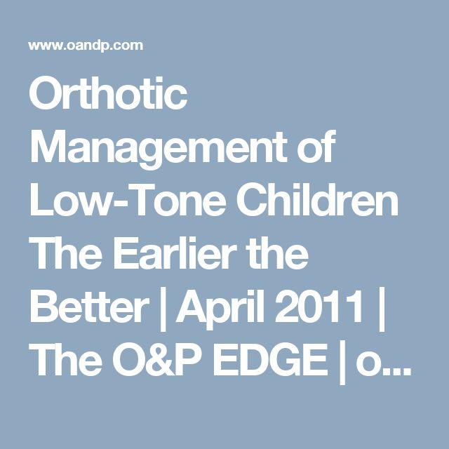 Orthotic Management of Low-Tone Children  The Earlier the Better | April 2011 | The O&P EDGE | oandp.com
