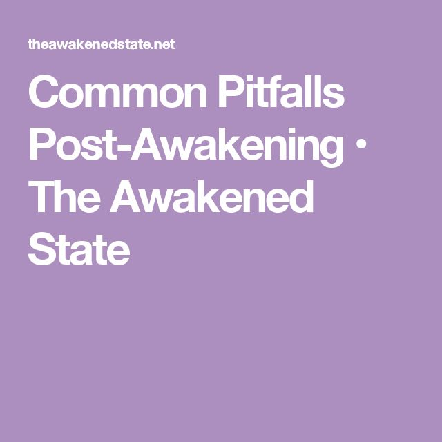 Common Pitfalls Post-Awakening • The Awakened State