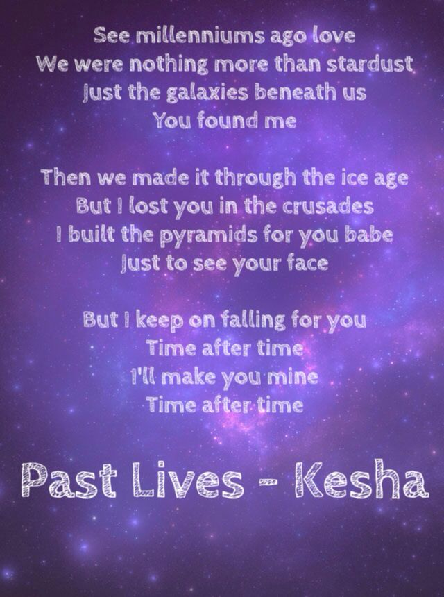 Past Lives by Ke$ha. Lyrics: See milleniums ago, love, We were nothing more than stardust, Just the galaxy beneath us, you found me. Then we made it through the Ice Age, But I lost you in the crusades, I build the pyramids for you, babe, Just to see your face. But I keep on falling for you, Time after time, time after time. I'll make you mine, time after, time after time. #Kesha #Lyrics #PastLives