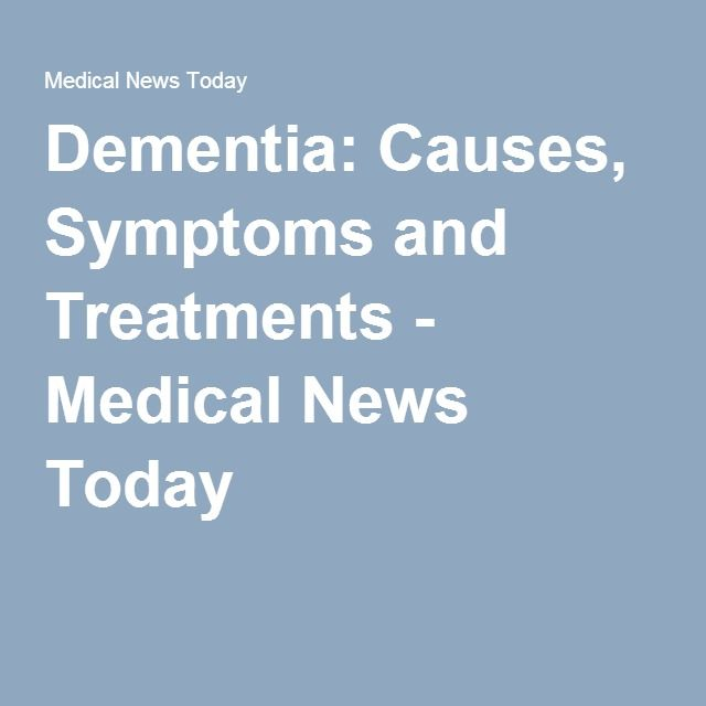 Dementia: Causes, Symptoms and Treatments - Medical News Today