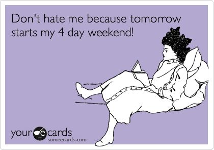Don't hate me because tomorrow starts my 4 day weekend!